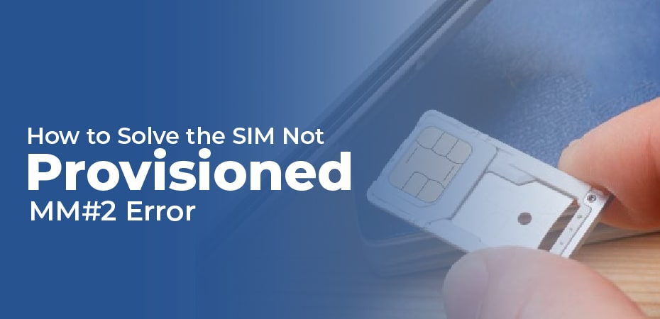 How to Solve the SIM Not Provisioned MM#2 Error